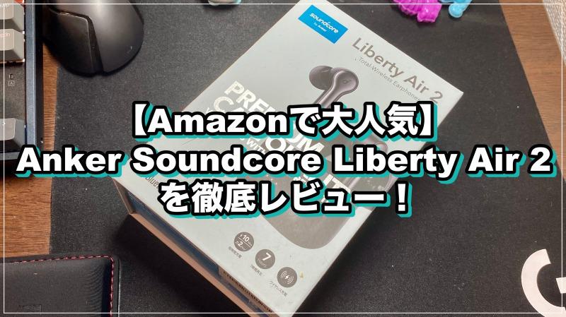 【Amazonで大人気】Anker Soundcore Liberty Air 2を徹底レビュー!